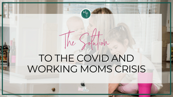 The SOLUTION to the COVID and Working Moms Crisis